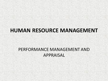HUMAN RESOURCE MANAGEMENT PERFORMANCE MANAGEMENT AND APPRAISAL.