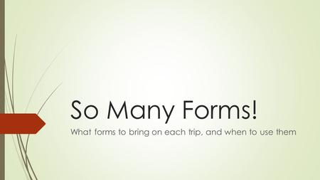 So Many Forms! What forms to bring on each trip, and when to use them.
