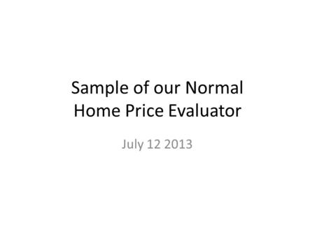 Sample of our Normal Home Price Evaluator July 12 2013.