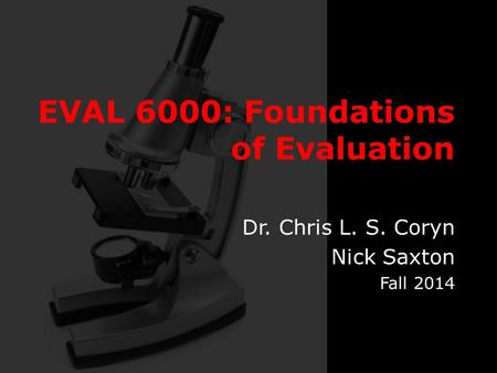 EVAL 6000: Foundations of Evaluation Dr. Chris L. S. Coryn Nick Saxton Fall 2014.