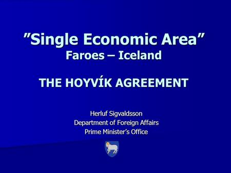 """Single Economic Area"" Faroes – Iceland THE HOYVÍK AGREEMENT Herluf Sigvaldsson Department of Foreign Affairs Prime Minister's Office."