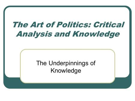 The Art of Politics: Critical Analysis and Knowledge The Underpinnings of Knowledge.