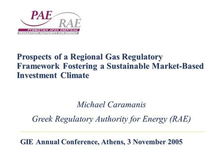 GIE Annual Conference, Athens, 3 November 2005 Prospects of a Regional Gas Regulatory Framework Fostering a Sustainable Market-Based Investment Climate.