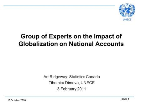Slide 1 18 October 2015 Group of Experts on the Impact of Globalization on National Accounts Art Ridgeway, Statistics Canada Tihomira Dimova, UNECE 3 February.