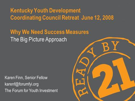 Kentucky Youth Development Coordinating Council Retreat June 12, 2008 Why We Need Success Measures The Big Picture Approach Karen Finn, Senior Fellow