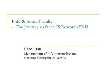 PhD & Junior Faculty - The Journey so far in IS Research Field Carol Hsu Management of Information System, National Chengchi University.