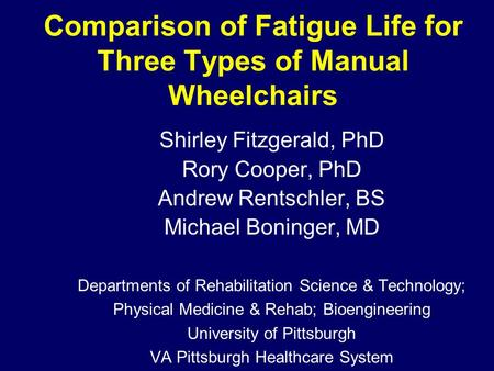 Comparison of Fatigue Life for Three Types of Manual Wheelchairs Shirley Fitzgerald, PhD Rory Cooper, PhD Andrew Rentschler, BS Michael Boninger, MD Departments.