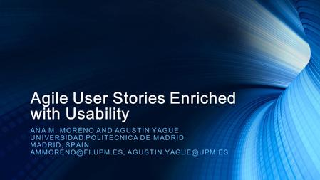 Agile User Stories Enriched with Usability ANA M. MORENO AND AGUSTÍN YAGÜE UNIVERSIDAD POLITECNICA DE MADRID MADRID, SPAIN