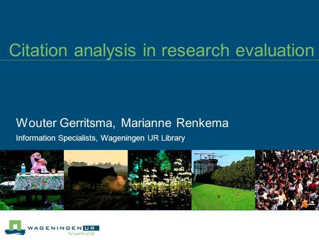 Citation analysis in research evaluation Wouter Gerritsma, Marianne Renkema Information Specialists, Wageningen UR Library.