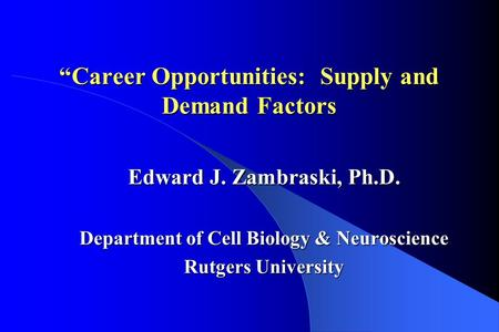 """Career Opportunities: Supply and Demand Factors Edward J. Zambraski, Ph.D. Department of Cell Biology & Neuroscience Rutgers University."