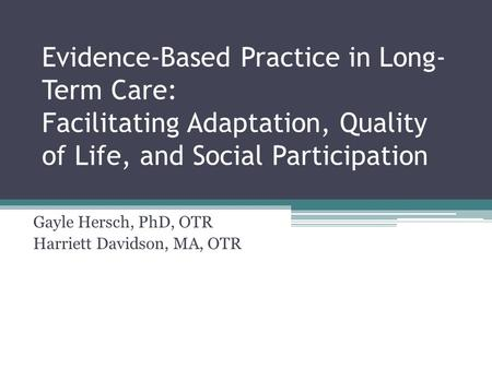 Evidence-Based Practice in Long- Term Care: Facilitating Adaptation, Quality of Life, and Social Participation Gayle Hersch, PhD, OTR Harriett Davidson,