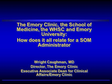 The Emory Clinic, the School of Medicine, the WHSC and Emory University: How does it all relate for a SOM Administrator Wright Caughman, MD Director, The.
