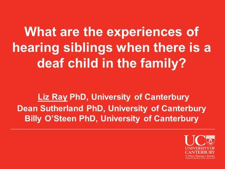 What are the experiences of hearing siblings when there is a deaf child in the family? Liz Ray PhD, University of Canterbury Dean Sutherland PhD, University.