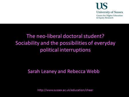 The neo-liberal doctoral student? Sociability and the possibilities of everyday political interruptions Sarah Leaney and Rebecca Webb