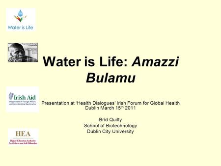 Water is Life: Amazzi Bulamu Presentation at 'Health Dialogues' Irish Forum for Global Health Dublin March 15 th 2011 Bríd Quilty School of Biotechnology.