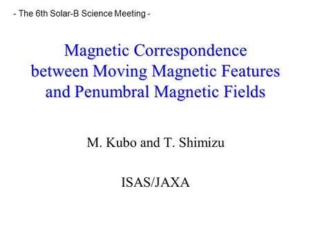 Magnetic Correspondence between Moving Magnetic Features and Penumbral Magnetic Fields M. Kubo and T. Shimizu ISAS/JAXA - The 6th Solar-B Science Meeting.