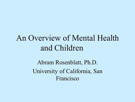 An Overview of Mental Health and Children Abram Rosenblatt, Ph.D. University of California, San Francisco.