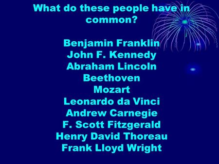 What do these people have in common? Benjamin Franklin John F. Kennedy Abraham Lincoln Beethoven Mozart Leonardo da Vinci Andrew Carnegie F. Scott Fitzgerald.