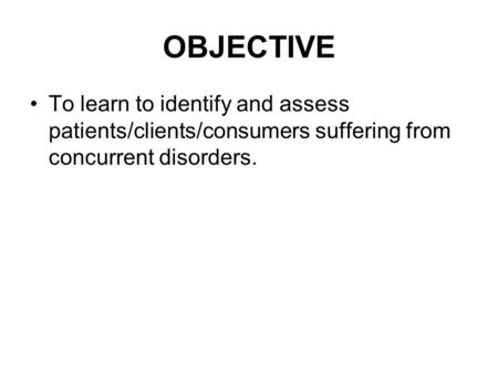 OBJECTIVE To learn to identify and assess patients/clients/consumers suffering from concurrent disorders.