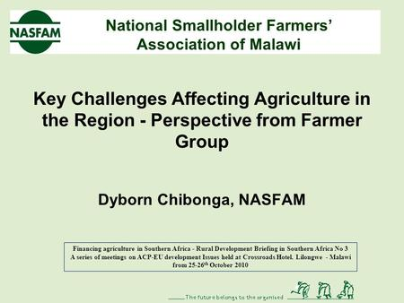 National Smallholder Farmers' Association of Malawi Key Challenges Affecting Agriculture in the Region - Perspective from Farmer Group Dyborn Chibonga,
