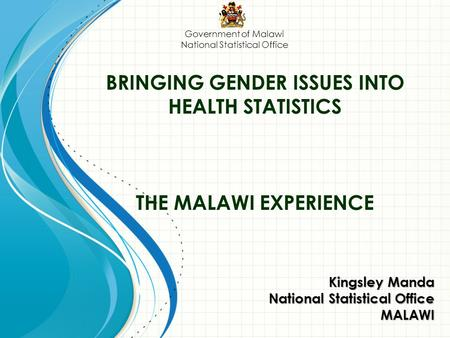 BRINGING GENDER ISSUES INTO HEALTH STATISTICS THE MALAWI EXPERIENCE Kingsley Manda National Statistical Office MALAWI Government of Malawi National Statistical.