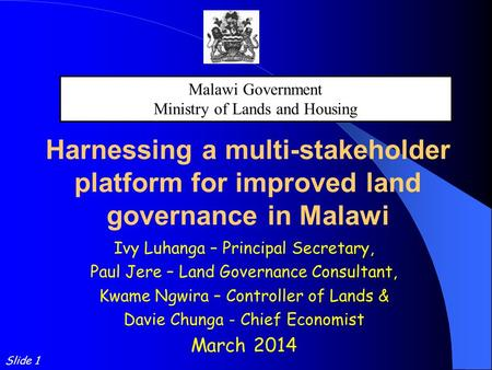 Harnessing a multi-stakeholder platform for improved land governance in Malawi Ivy Luhanga – Principal Secretary, Paul Jere – Land Governance Consultant,
