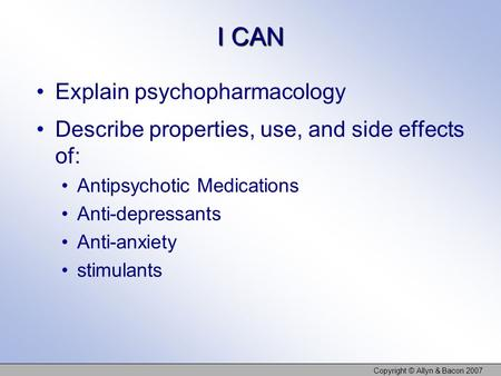 I CAN Explain psychopharmacology Describe properties, use, and side effects of: Antipsychotic Medications Anti-depressants Anti-anxiety stimulants Copyright.