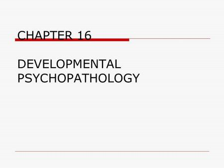 CHAPTER 16 DEVELOPMENTAL PSYCHOPATHOLOGY. Abnormality Maladaptiveness  Interferes with personal and social life  Poses danger to self or others Personal.
