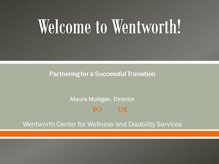 Partnering for a Successful Transition Maura Mulligan, Director Wentworth Center for Wellness and Disability Services.