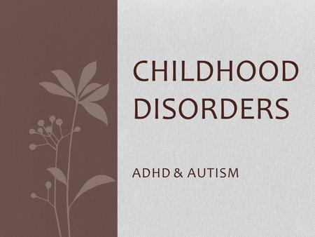ADHD & AUTISM CHILDHOOD DISORDERS. Childhood Disorders (developmental disorders): Typically diagnosed during infancy, childhood or adolescence. Although.