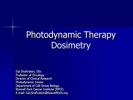 Photodynamic Therapy Photodynamic Therapy Dosimetry Gal Shafirstein, DSc Professor of Oncology Director of Clinical Research Photodynamic Center Department.