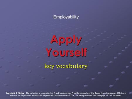 Apply Yourself key vocabulary Employability Copyright © Notice The materials are copyrighted © and trademarked ™ as the property of the Texas Education.