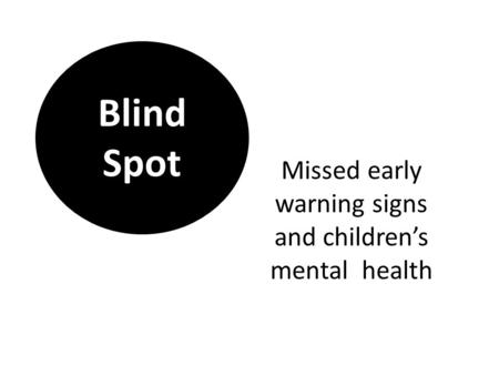 Missed early warning signs and children's mental health Blind Spot.