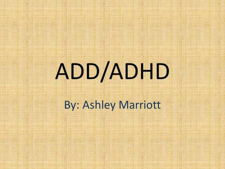 ADD/ADHD By: Ashley Marriott. Attention Deficit Disorder and Attention Deficit Hyperactivity Disorder are syndromes, usually diagnosed in childhood, characterized.