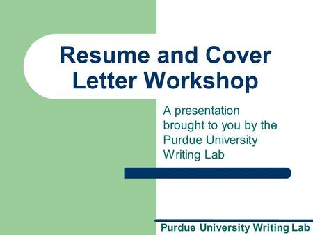 Purdue University Writing Lab Resume and Cover Letter Workshop A presentation brought to you by the Purdue University Writing Lab.