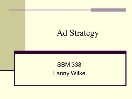 Ad Strategy SBM 338 Lanny Wilke. Your Ad Strategy A plan of action that defines a goal and suggests tactics for achieving it. Provides direction for your.