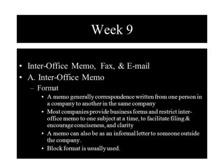 Week 9 Inter-Office Memo, Fax, & E-mail A. Inter-Office Memo –Format A memo generally correspondence written from one person in a company to another in.