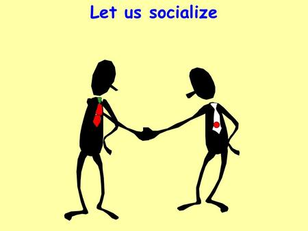 Let us socialize. Why to socialize? Become friendly Informal Relax Outcome Exchange our views better Communicate better Learn better.