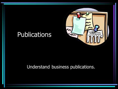 Publications Understand business publications. What type of publication should you use? The type of publication depends upon the Purpose of the communication.