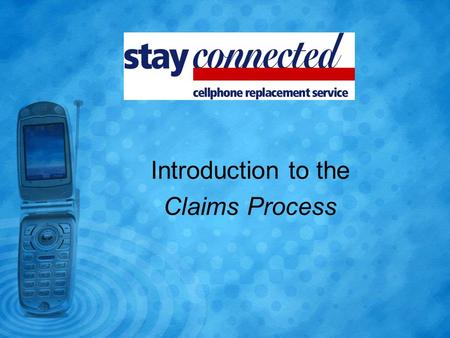 Introduction to the Claims Process. If a customer contacts you and asks to make a claim, you must: 1)Complete the Stay connected Cellphone Replacement.