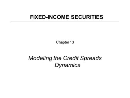 Chapter 13 Modeling the Credit Spreads Dynamics FIXED-INCOME SECURITIES.