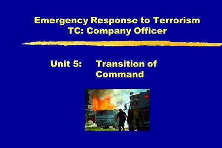 Emergency Response to Terrorism TC: Company Officer Unit 5: Transition of Command.
