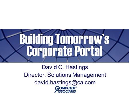 Building Tomorrow's Corporate Portal David C. Hastings Director, Solutions Management