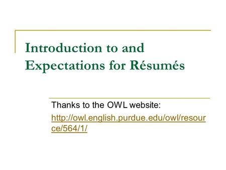 Introduction to and Expectations for Résumés Thanks to the OWL website:  ce/564/1/