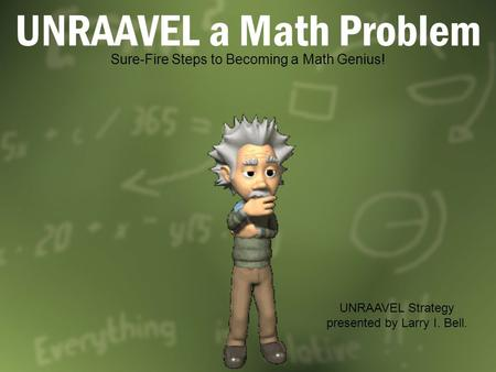 UNRAAVEL a Math Problem Sure-Fire Steps to Becoming a Math Genius! UNRAAVEL Strategy presented by Larry I. Bell.