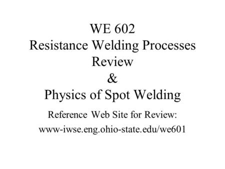 WE 602 Resistance Welding Processes Review & Physics of Spot Welding Reference Web Site for Review: www-iwse.eng.ohio-state.edu/we601.