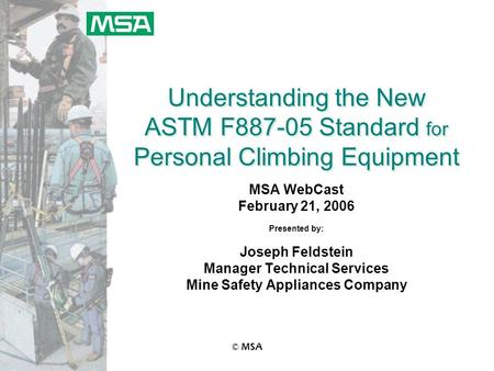© MSA Understanding the New ASTM F887-05 Standard for Personal Climbing Equipment MSA WebCast February 21, 2006 Presented by: Joseph Feldstein Manager.