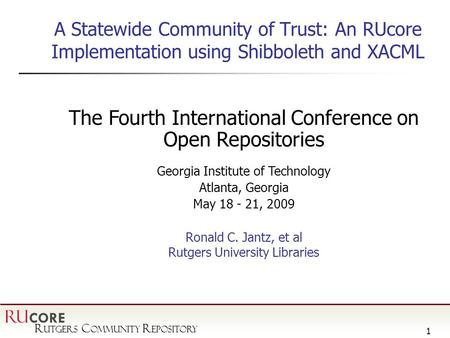 R utgers C ommunity R epository RU CORE 1 A Statewide Community of Trust: An RUcore Implementation using Shibboleth and XACML The Fourth International.