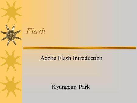 Flash Adobe Flash Introduction Kyungeun Park. Bitmap vs. Vector based  Bitmap –Bitmaps are made up of single pixels  Vector based –Vector graphics are.