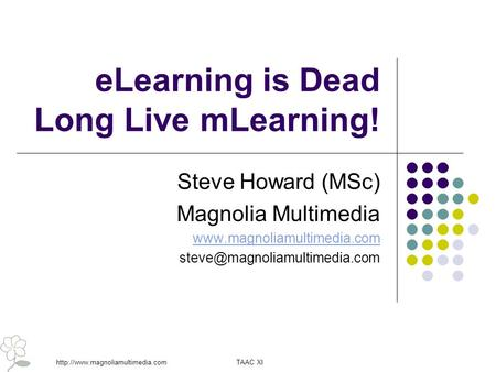 TAAC XIhttp://www.magnoliamultimedia.com eLearning is Dead Long Live mLearning! Steve Howard (MSc) Magnolia Multimedia